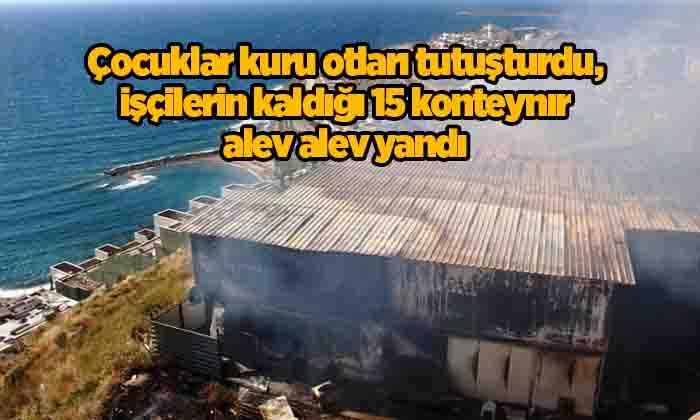 Çocuklar kuru otları tutuşturdu, işçilerin kaldığı 15 konteynır alev alev yandı