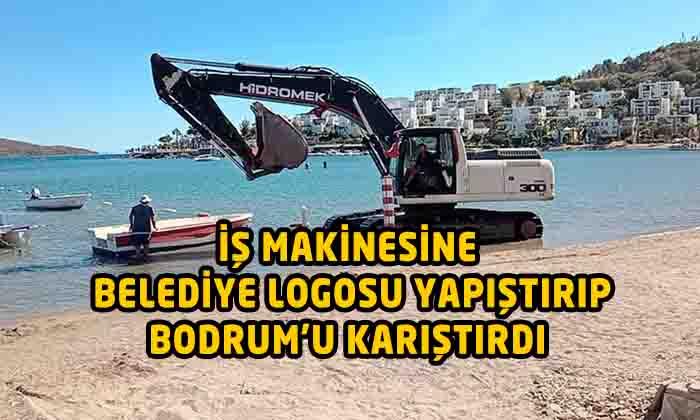 İŞ MAKİNESİNE BELEDİYE LOGOSU YAPIŞTIRIP BODRUM'U KARIŞTIRDI