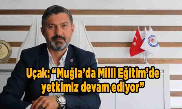 """Uçak: """"Muğla'da Milli Eğitim'de yetkimiz devam ediyor"""""""