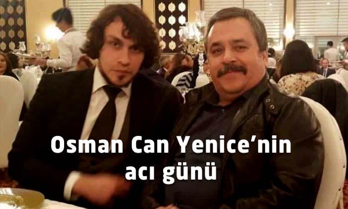 Osman Can Yenice'nin acı günü