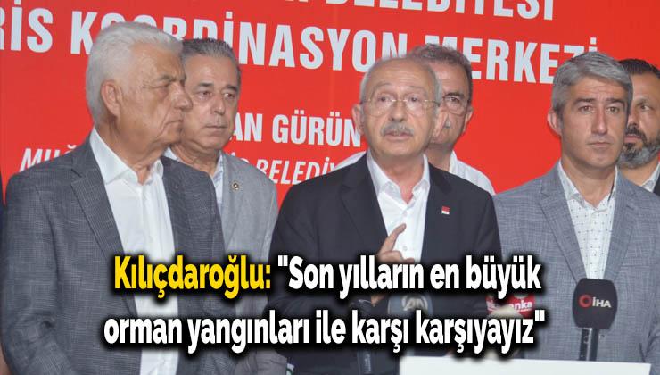 """Kılıçdaroğlu: """"Son yılların en büyük orman yangınları ile karşı karşıyayız"""""""