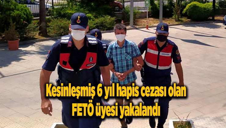Kesinleşmiş 6 yıl hapis cezası olan FETÖ üyesi yakalandı