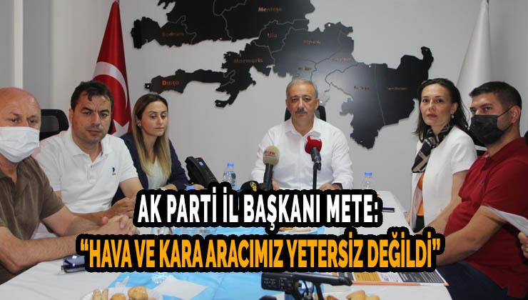 """AK PARTİ İL BAŞKANI METE: """"HAVA VE KARA ARACIMIZ YETERSİZ DEĞİLDİ"""""""