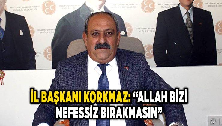 "İL BAŞKANI KORKMAZ: ""ALLAH BİZİ NEFESSİZ BIRAKMASIN"""