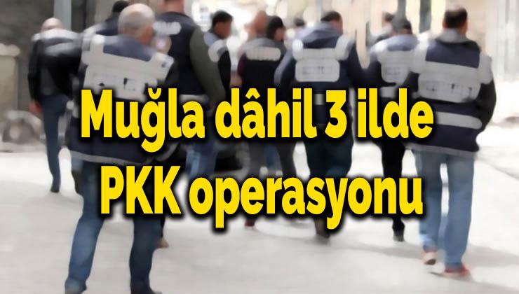 Muğla dâhil 3 ilde PKK operasyonu