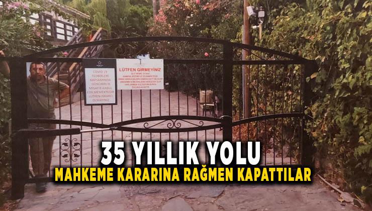 35 YILLIK YOLU MAHKEME KARARINA RAĞMEN KAPATTILAR