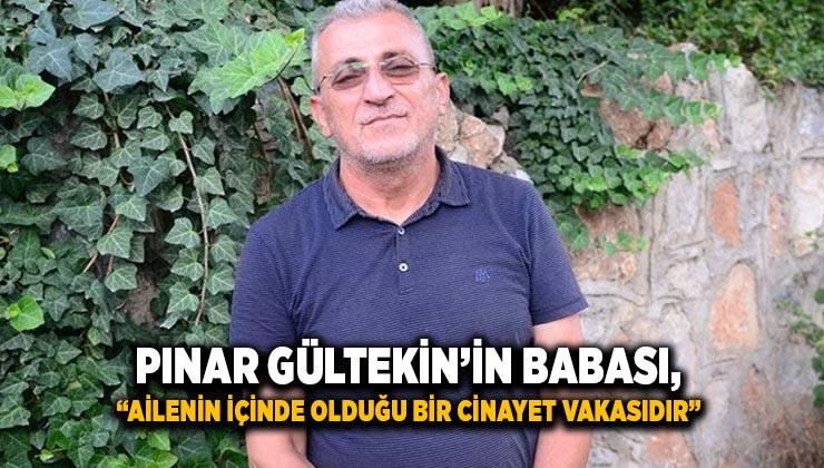 """Pınar Gültekin'in babası: """"Ailenin içinde olduğu bir cinayet vakasıdır"""""""