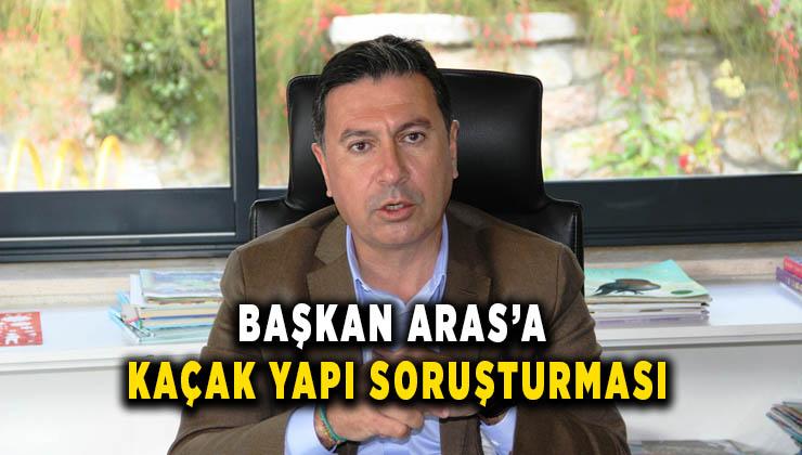 Başkan Aras'a kaçak yapı soruşturması