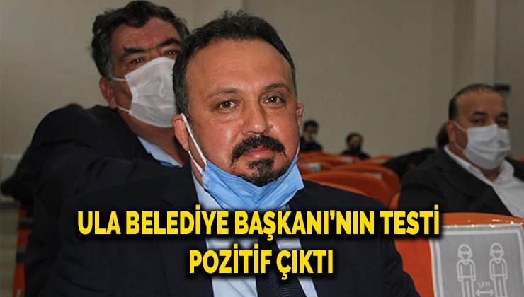 Ula Belediye Başkanı'nın test sonucu pozitif çıktı
